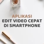 Edit Video Cepat dan Mudah di Smartphone Dengan Aplikasi Ini!
