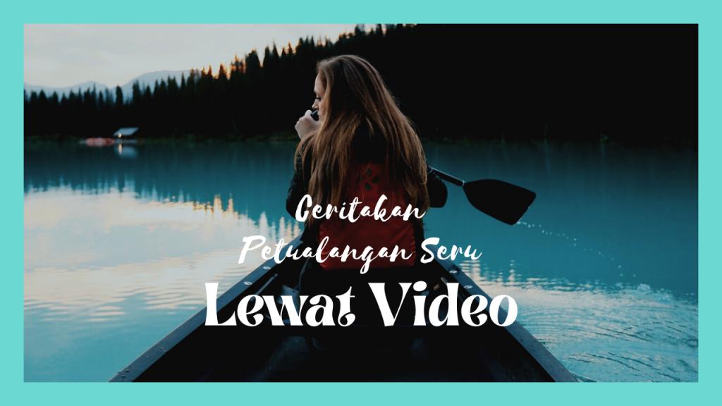Ceritakan Petualangan Seru Lewat Video